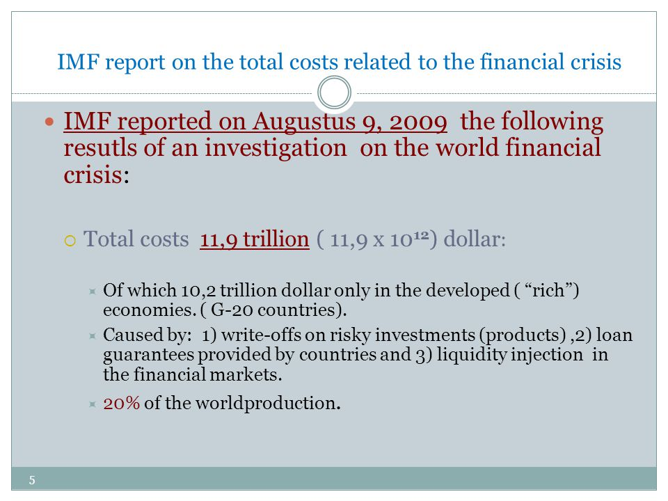 IMF report on the total costs related to the financial crisis IMF reported on Augustus 9, 2009 the following resutls of an investigation on the world financial crisis:  Total costs 11,9 trillion ( 11,9 x 10 12 ) dollar :  Of which 10,2 trillion dollar only in the developed ( rich ) economies.