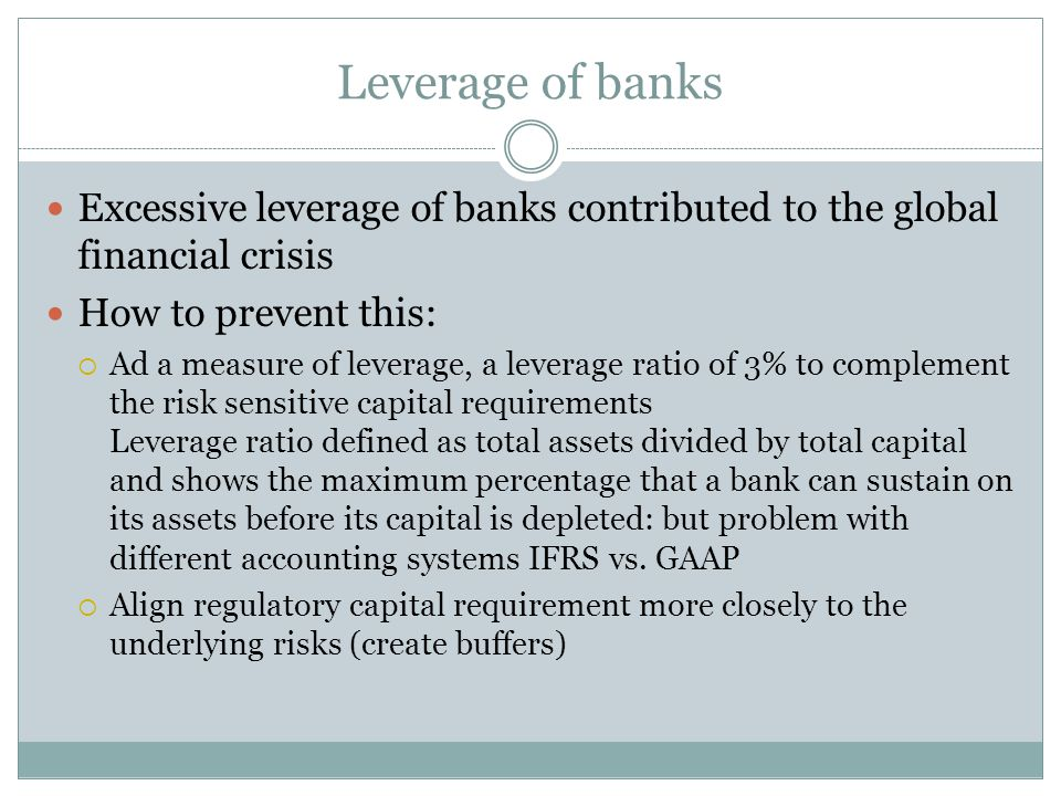 Leverage of banks Excessive leverage of banks contributed to the global financial crisis How to prevent this:  Ad a measure of leverage, a leverage ratio of 3% to complement the risk sensitive capital requirements Leverage ratio defined as total assets divided by total capital and shows the maximum percentage that a bank can sustain on its assets before its capital is depleted: but problem with different accounting systems IFRS vs.