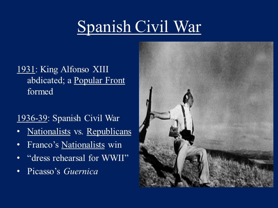 Spanish Civil War 1931: King Alfonso XIII abdicated; a Popular Front formed 1936-39: Spanish Civil War Nationalists vs. Republicans Franco's Nationali