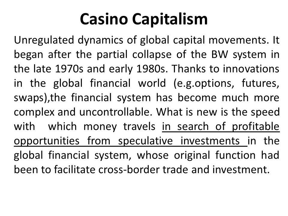 Casino Capitalism Unregulated dynamics of global capital movements.