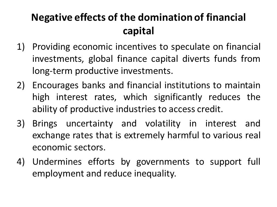 Negative effects of the domination of financial capital 1)Providing economic incentives to speculate on financial investments, global finance capital diverts funds from long-term productive investments.