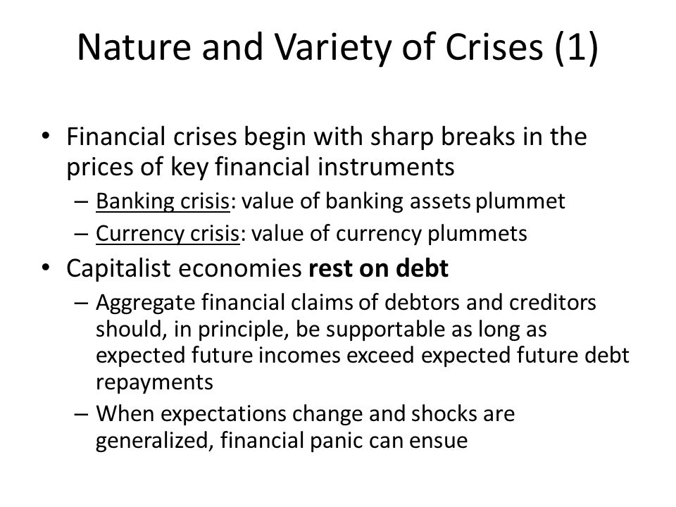 Nature and Variety of Crises (1) Financial crises begin with sharp breaks in the prices of key financial instruments – Banking crisis: value of banking assets plummet – Currency crisis: value of currency plummets Capitalist economies rest on debt – Aggregate financial claims of debtors and creditors should, in principle, be supportable as long as expected future incomes exceed expected future debt repayments – When expectations change and shocks are generalized, financial panic can ensue