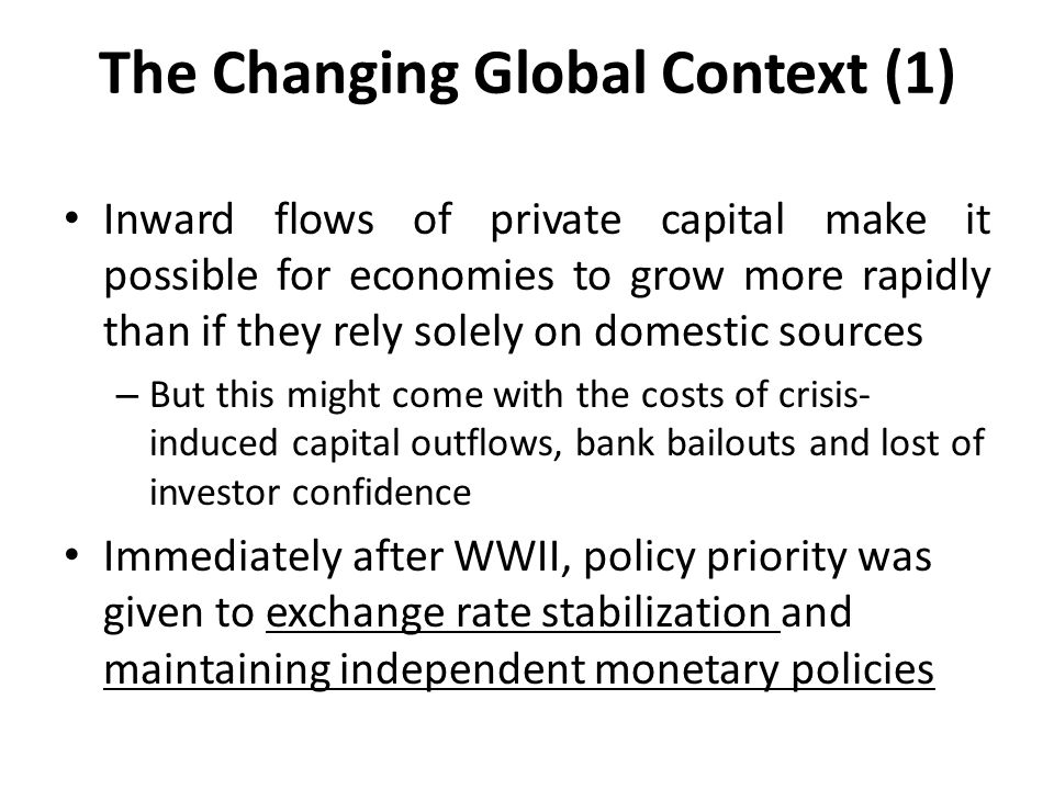 The Changing Global Context (1) Inward flows of private capital make it possible for economies to grow more rapidly than if they rely solely on domestic sources – But this might come with the costs of crisis- induced capital outflows, bank bailouts and lost of investor confidence Immediately after WWII, policy priority was given to exchange rate stabilization and maintaining independent monetary policies