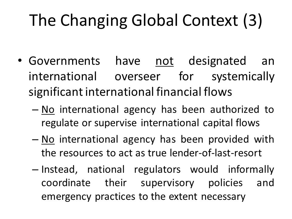 The Changing Global Context (3) Governments have not designated an international overseer for systemically significant international financial flows – No international agency has been authorized to regulate or supervise international capital flows – No international agency has been provided with the resources to act as true lender-of-last-resort – Instead, national regulators would informally coordinate their supervisory policies and emergency practices to the extent necessary