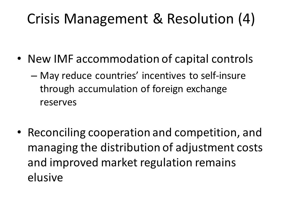 Crisis Management & Resolution (4) New IMF accommodation of capital controls – May reduce countries' incentives to self-insure through accumulation of foreign exchange reserves Reconciling cooperation and competition, and managing the distribution of adjustment costs and improved market regulation remains elusive