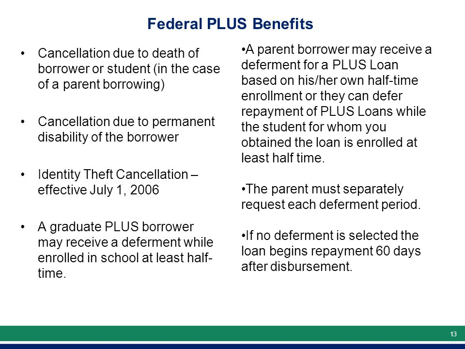 13 Federal PLUS Benefits Cancellation due to death of borrower or student (in the case of a parent borrowing) Cancellation due to permanent disability of the borrower Identity Theft Cancellation – effective July 1, 2006 A graduate PLUS borrower may receive a deferment while enrolled in school at least half- time.