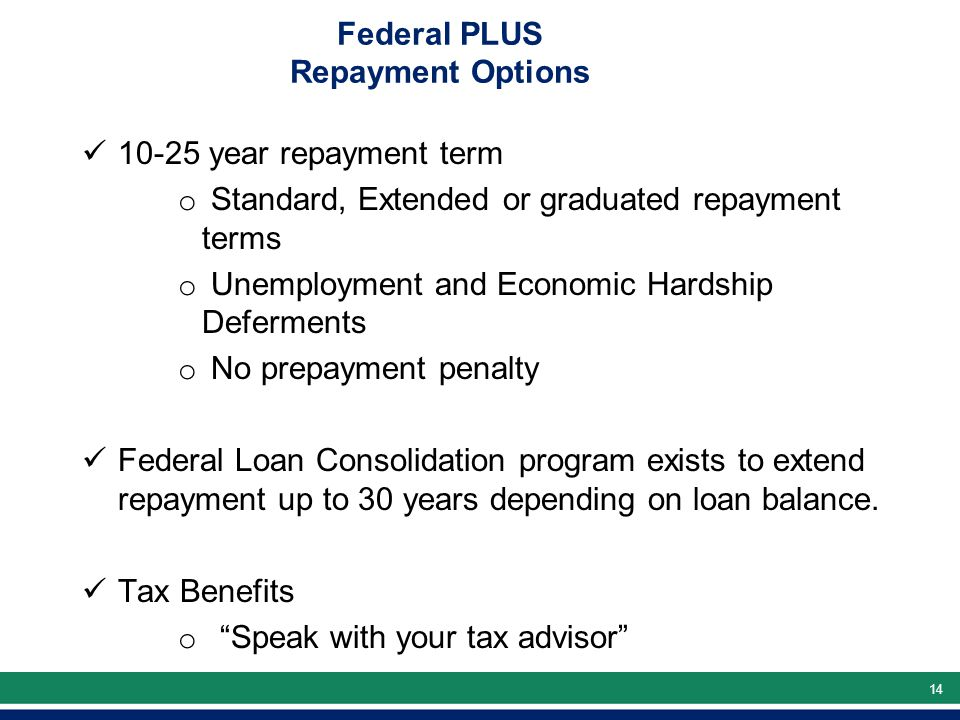 14 Federal PLUS Repayment Options 10-25 year repayment term o Standard, Extended or graduated repayment terms o Unemployment and Economic Hardship Deferments o No prepayment penalty Federal Loan Consolidation program exists to extend repayment up to 30 years depending on loan balance.