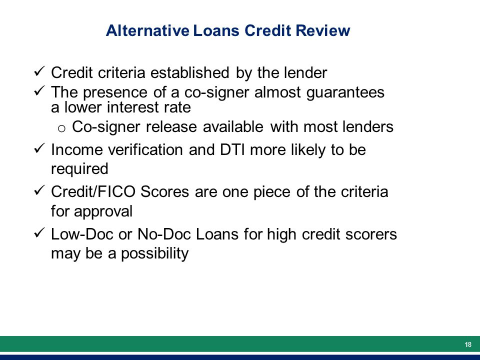 18 Alternative Loans Credit Review Credit criteria established by the lender The presence of a co-signer almost guarantees a lower interest rate o Co-signer release available with most lenders Income verification and DTI more likely to be required Credit/FICO Scores are one piece of the criteria for approval Low-Doc or No-Doc Loans for high credit scorers may be a possibility