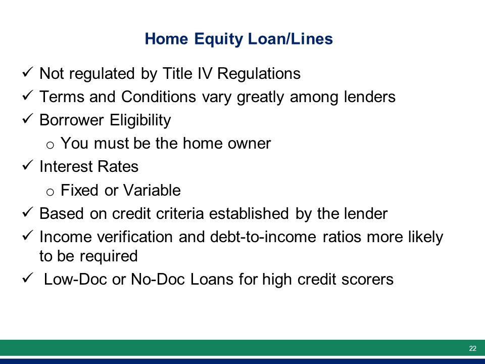 22 Home Equity Loan/Lines Not regulated by Title IV Regulations Terms and Conditions vary greatly among lenders Borrower Eligibility o You must be the home owner Interest Rates o Fixed or Variable Based on credit criteria established by the lender Income verification and debt-to-income ratios more likely to be required Low-Doc or No-Doc Loans for high credit scorers