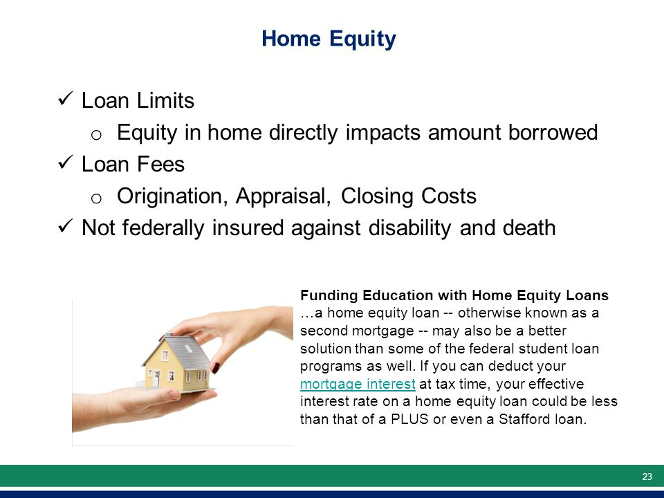 23 Home Equity Loan Limits o Equity in home directly impacts amount borrowed Loan Fees o Origination, Appraisal, Closing Costs Not federally insured against disability and death Funding Education with Home Equity Loans …a home equity loan -- otherwise known as a second mortgage -- may also be a better solution than some of the federal student loan programs as well.