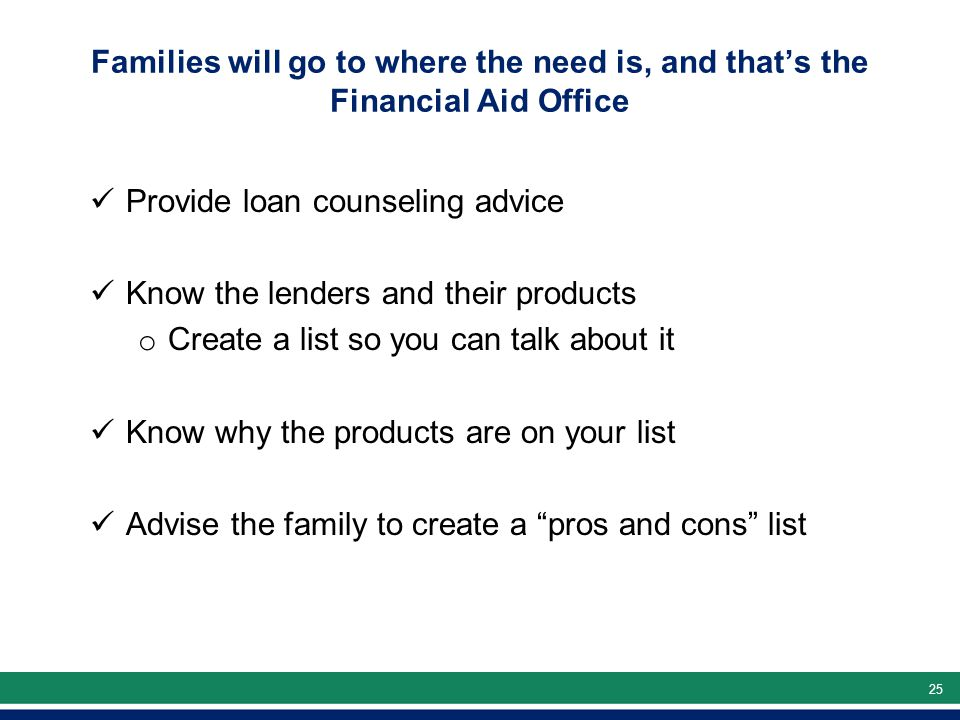 25 Families will go to where the need is, and that's the Financial Aid Office Provide loan counseling advice Know the lenders and their products o Create a list so you can talk about it Know why the products are on your list Advise the family to create a pros and cons list