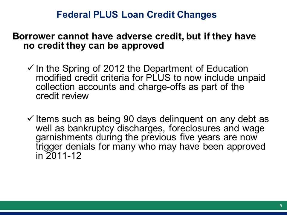 99 Federal PLUS Loan Credit Changes Borrower cannot have adverse credit, but if they have no credit they can be approved In the Spring of 2012 the Department of Education modified credit criteria for PLUS to now include unpaid collection accounts and charge-offs as part of the credit review Items such as being 90 days delinquent on any debt as well as bankruptcy discharges, foreclosures and wage garnishments during the previous five years are now trigger denials for many who may have been approved in 2011-12