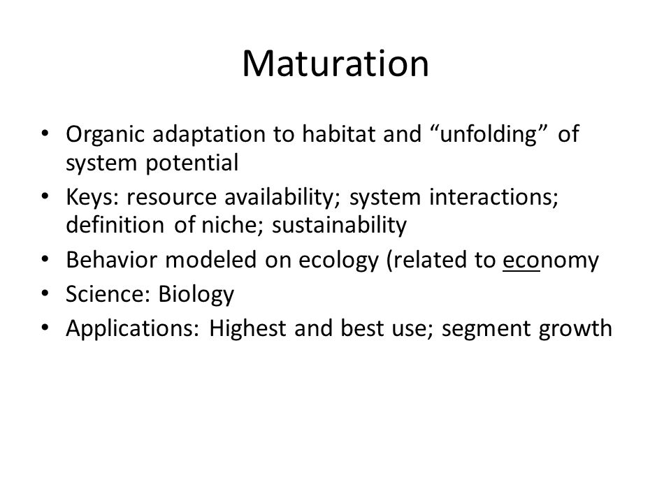 Maturation Organic adaptation to habitat and unfolding of system potential Keys: resource availability; system interactions; definition of niche; sustainability Behavior modeled on ecology (related to economy Science: Biology Applications: Highest and best use; segment growth