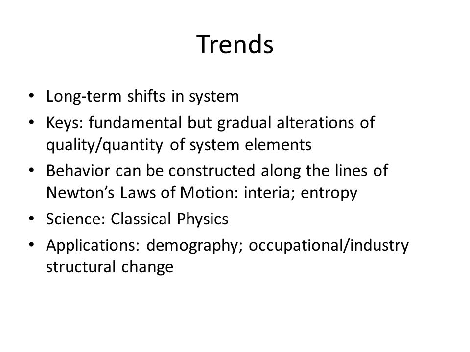 Trends Long-term shifts in system Keys: fundamental but gradual alterations of quality/quantity of system elements Behavior can be constructed along the lines of Newton's Laws of Motion: interia; entropy Science: Classical Physics Applications: demography; occupational/industry structural change