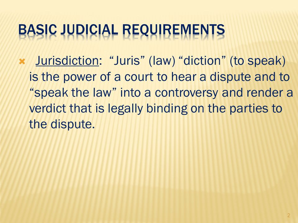 2  Jurisdiction: Juris (law) diction (to speak) is the power of a court to hear a dispute and to speak the law into a controversy and render a verdict that is legally binding on the parties to the dispute.