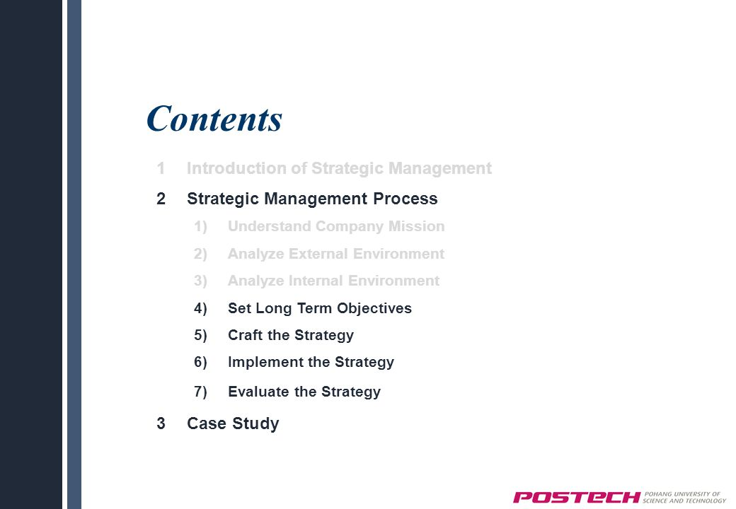 Contents 1Introduction of Strategic Management 2Strategic Management Process 1)Understand Company Mission 2)Analyze External Environment 3)Analyze Internal Environment 4)Set Long Term Objectives 5)Craft the Strategy 6)Implement the Strategy 7)Evaluate the Strategy 3Case Study