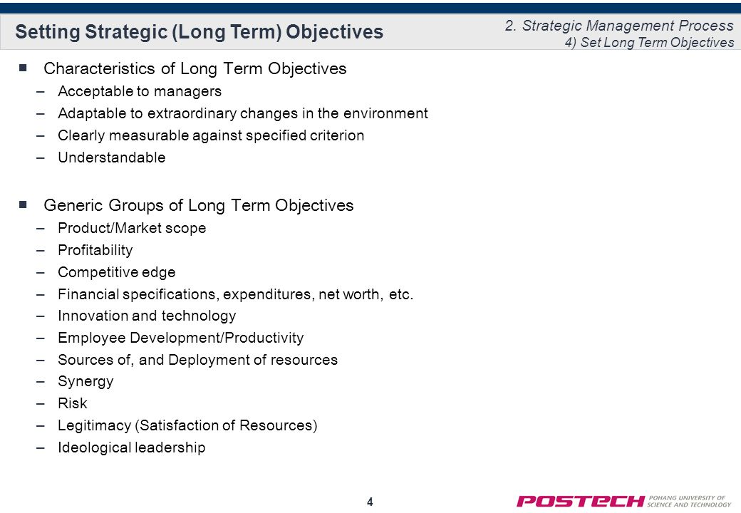 4 Setting Strategic (Long Term) Objectives ■Characteristics of Long Term Objectives –Acceptable to managers –Adaptable to extraordinary changes in the environment –Clearly measurable against specified criterion –Understandable ■Generic Groups of Long Term Objectives –Product/Market scope –Profitability –Competitive edge –Financial specifications, expenditures, net worth, etc.