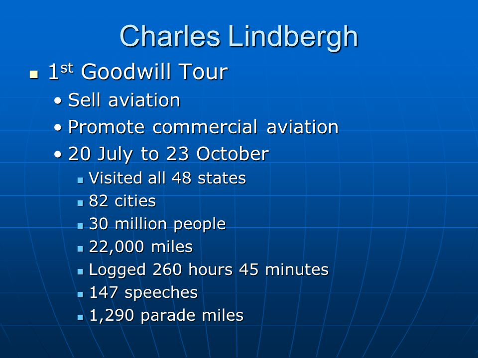 Charles Lindbergh 1 st Goodwill Tour 1 st Goodwill Tour Sell aviationSell aviation Promote commercial aviationPromote commercial aviation 20 July to 23 October20 July to 23 October Visited all 48 states Visited all 48 states 82 cities 82 cities 30 million people 30 million people 22,000 miles 22,000 miles Logged 260 hours 45 minutes Logged 260 hours 45 minutes 147 speeches 147 speeches 1,290 parade miles 1,290 parade miles