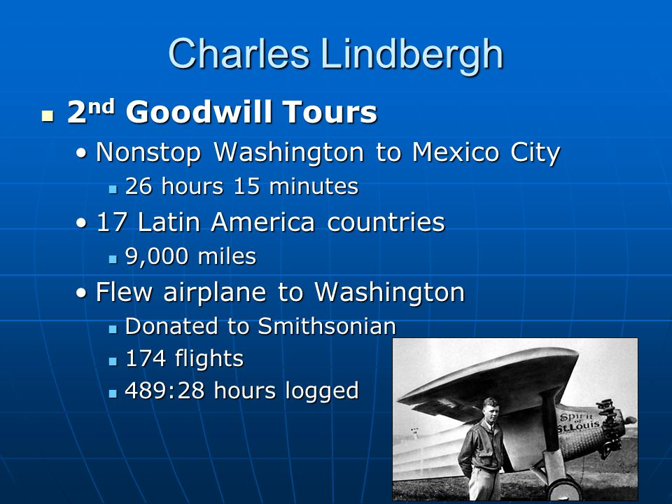Charles Lindbergh 2 nd Goodwill Tours 2 nd Goodwill Tours Nonstop Washington to Mexico CityNonstop Washington to Mexico City 26 hours 15 minutes 26 hours 15 minutes 17 Latin America countries17 Latin America countries 9,000 miles 9,000 miles Flew airplane to WashingtonFlew airplane to Washington Donated to Smithsonian Donated to Smithsonian 174 flights 174 flights 489:28 hours logged 489:28 hours logged