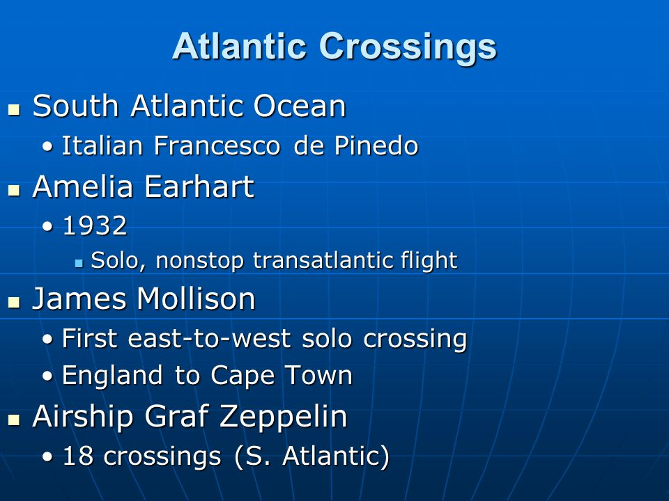 Atlantic Crossings South Atlantic Ocean South Atlantic Ocean Italian Francesco de PinedoItalian Francesco de Pinedo Amelia Earhart Amelia Earhart 19321932 Solo, nonstop transatlantic flight Solo, nonstop transatlantic flight James Mollison James Mollison First east-to-west solo crossingFirst east-to-west solo crossing England to Cape TownEngland to Cape Town Airship Graf Zeppelin Airship Graf Zeppelin 18 crossings (S.