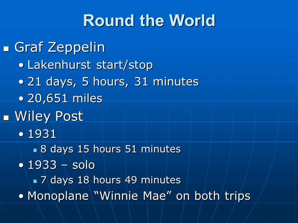 Round the World Graf Zeppelin Graf Zeppelin Lakenhurst start/stopLakenhurst start/stop 21 days, 5 hours, 31 minutes21 days, 5 hours, 31 minutes 20,651 miles20,651 miles Wiley Post Wiley Post 19311931 8 days 15 hours 51 minutes 8 days 15 hours 51 minutes 1933 – solo1933 – solo 7 days 18 hours 49 minutes 7 days 18 hours 49 minutes Monoplane Winnie Mae on both tripsMonoplane Winnie Mae on both trips