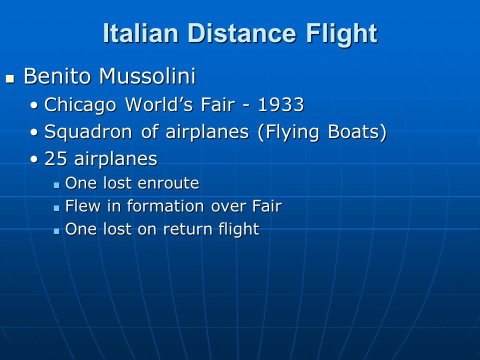 Italian Distance Flight Benito Mussolini Benito Mussolini Chicago World's Fair - 1933Chicago World's Fair - 1933 Squadron of airplanes (Flying Boats)Squadron of airplanes (Flying Boats) 25 airplanes25 airplanes One lost enroute One lost enroute Flew in formation over Fair Flew in formation over Fair One lost on return flight One lost on return flight