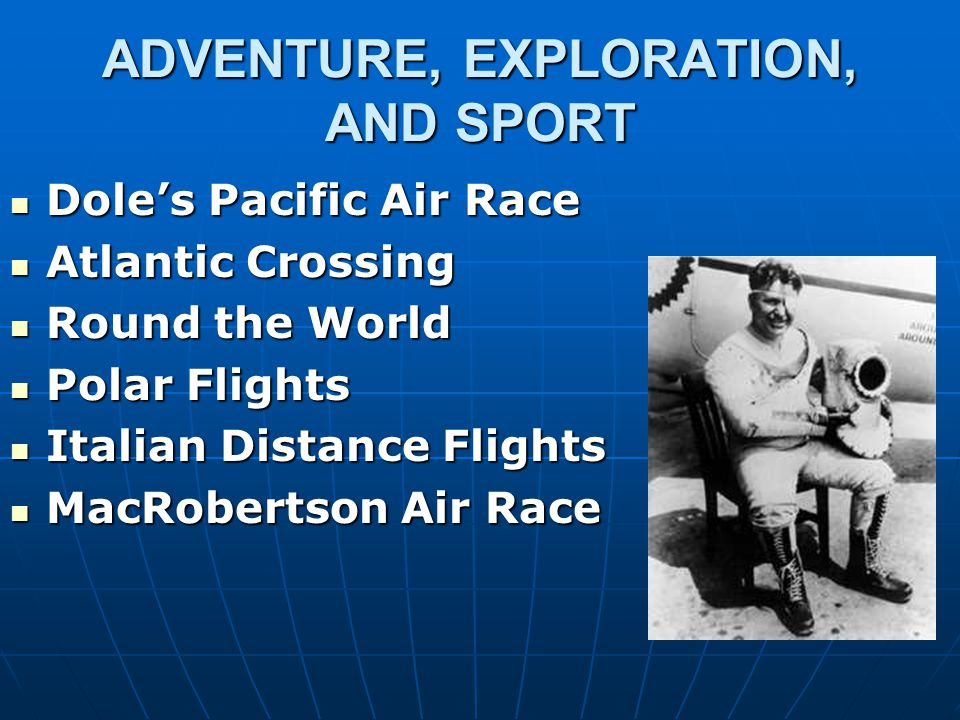ADVENTURE, EXPLORATION, AND SPORT Dole's Pacific Air Race Dole's Pacific Air Race Atlantic Crossing Atlantic Crossing Round the World Round the World
