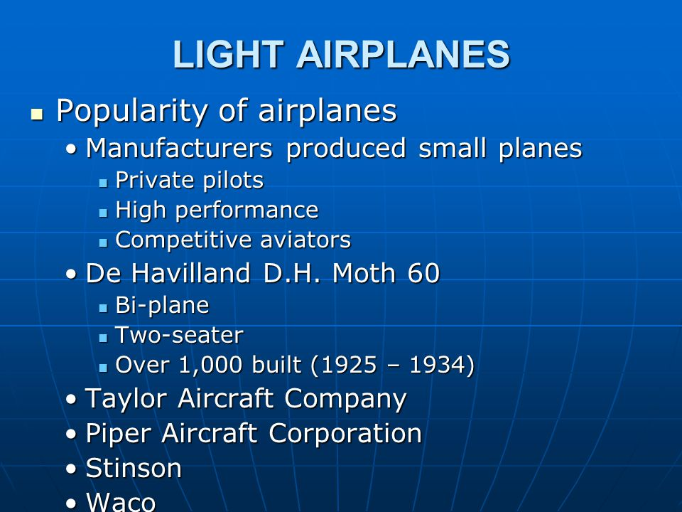 LIGHT AIRPLANES Popularity of airplanes Popularity of airplanes Manufacturers produced small planesManufacturers produced small planes Private pilots Private pilots High performance High performance Competitive aviators Competitive aviators De Havilland D.H.
