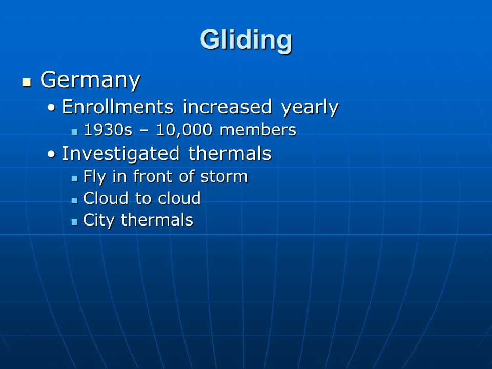 Gliding Germany Germany Enrollments increased yearlyEnrollments increased yearly 1930s – 10,000 members 1930s – 10,000 members Investigated thermalsIn