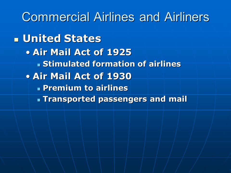 Commercial Airlines and Airliners United States United States Air Mail Act of 1925Air Mail Act of 1925 Stimulated formation of airlines Stimulated formation of airlines Air Mail Act of 1930Air Mail Act of 1930 Premium to airlines Premium to airlines Transported passengers and mail Transported passengers and mail