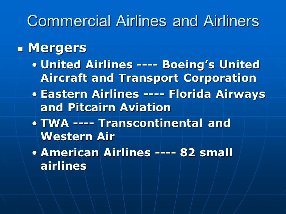 Commercial Airlines and Airliners Mergers Mergers United Airlines ---- Boeing's United Aircraft and Transport CorporationUnited Airlines ---- Boeing's United Aircraft and Transport Corporation Eastern Airlines ---- Florida Airways and Pitcairn AviationEastern Airlines ---- Florida Airways and Pitcairn Aviation TWA ---- Transcontinental and Western AirTWA ---- Transcontinental and Western Air American Airlines ---- 82 small airlinesAmerican Airlines ---- 82 small airlines