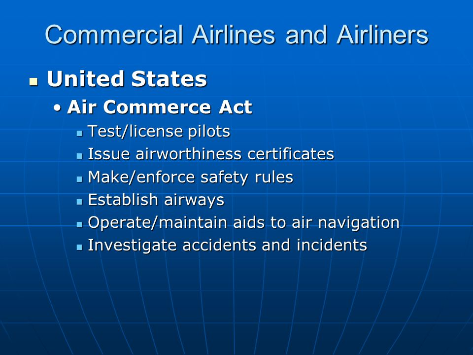 Commercial Airlines and Airliners United States United States Air Commerce ActAir Commerce Act Test/license pilots Test/license pilots Issue airworthiness certificates Issue airworthiness certificates Make/enforce safety rules Make/enforce safety rules Establish airways Establish airways Operate/maintain aids to air navigation Operate/maintain aids to air navigation Investigate accidents and incidents Investigate accidents and incidents