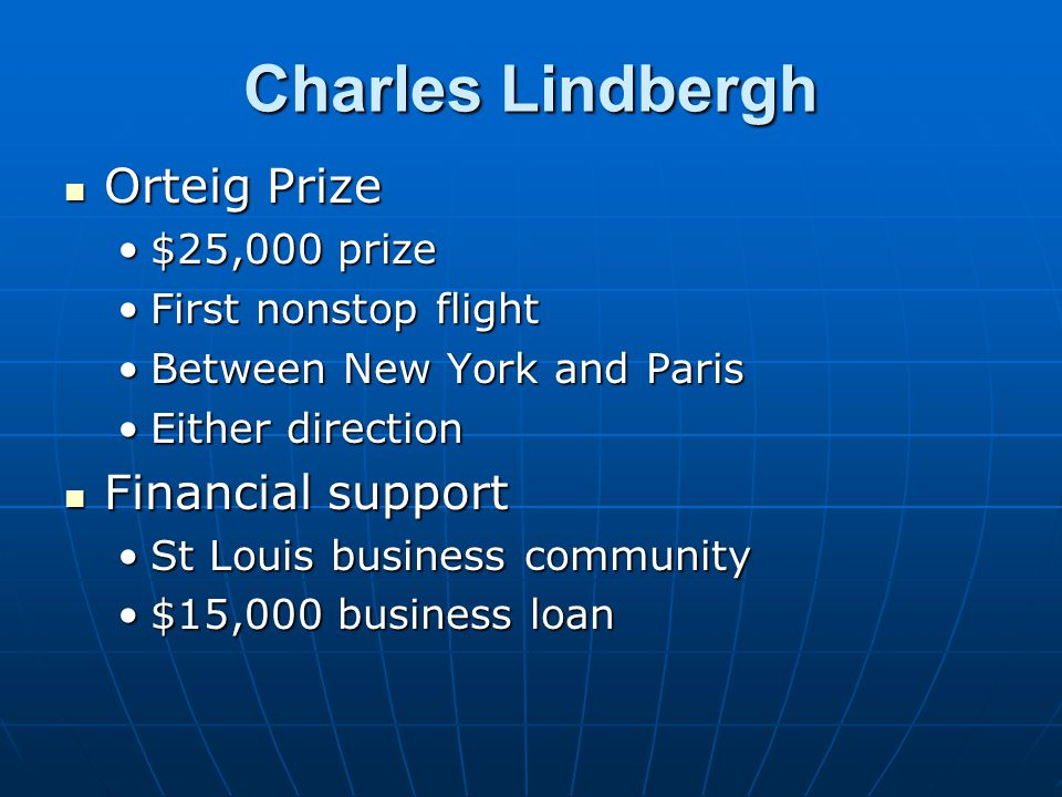 Charles Lindbergh Orteig Prize Orteig Prize $25,000 prize$25,000 prize First nonstop flightFirst nonstop flight Between New York and ParisBetween New York and Paris Either directionEither direction Financial support Financial support St Louis business communitySt Louis business community $15,000 business loan$15,000 business loan