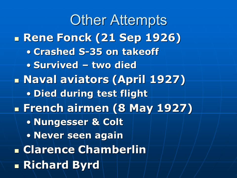 Other Attempts Rene Fonck (21 Sep 1926) Rene Fonck (21 Sep 1926) Crashed S-35 on takeoffCrashed S-35 on takeoff Survived – two diedSurvived – two died Naval aviators (April 1927) Naval aviators (April 1927) Died during test flightDied during test flight French airmen (8 May 1927) French airmen (8 May 1927) Nungesser & ColtNungesser & Colt Never seen againNever seen again Clarence Chamberlin Clarence Chamberlin Richard Byrd Richard Byrd