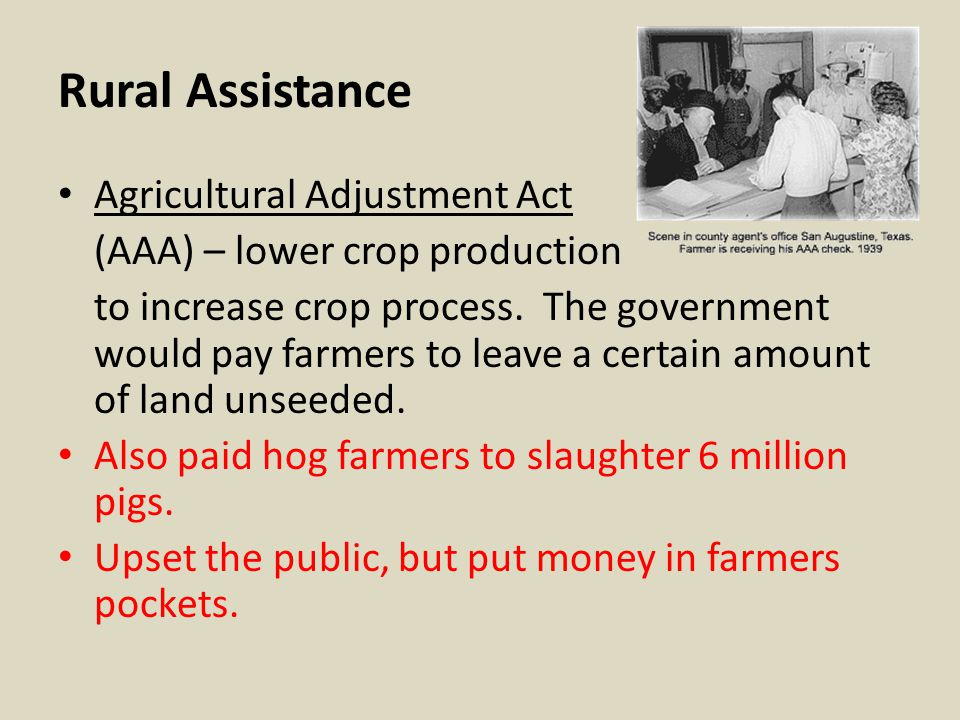 Rural Assistance Agricultural Adjustment Act (AAA) – lower crop production to increase crop process. The government would pay farmers to leave a certa