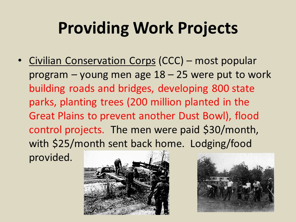 Providing Work Projects Civilian Conservation Corps (CCC) – most popular program – young men age 18 – 25 were put to work building roads and bridges, developing 800 state parks, planting trees (200 million planted in the Great Plains to prevent another Dust Bowl), flood control projects.