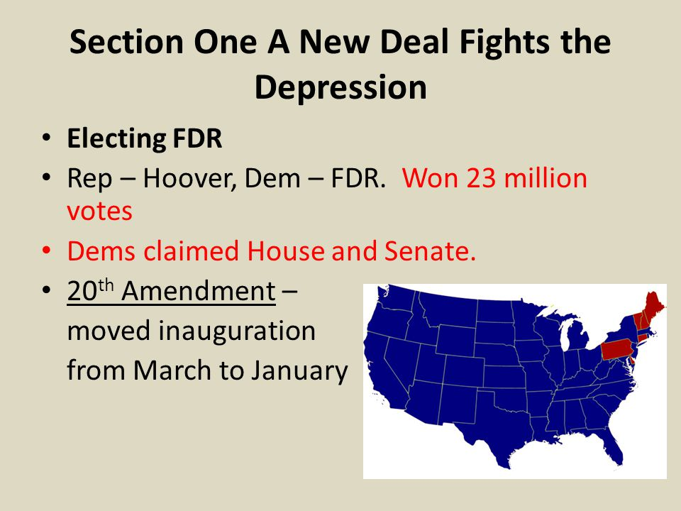 Section One A New Deal Fights the Depression Electing FDR Rep – Hoover, Dem – FDR. Won 23 million votes Dems claimed House and Senate. 20 th Amendment