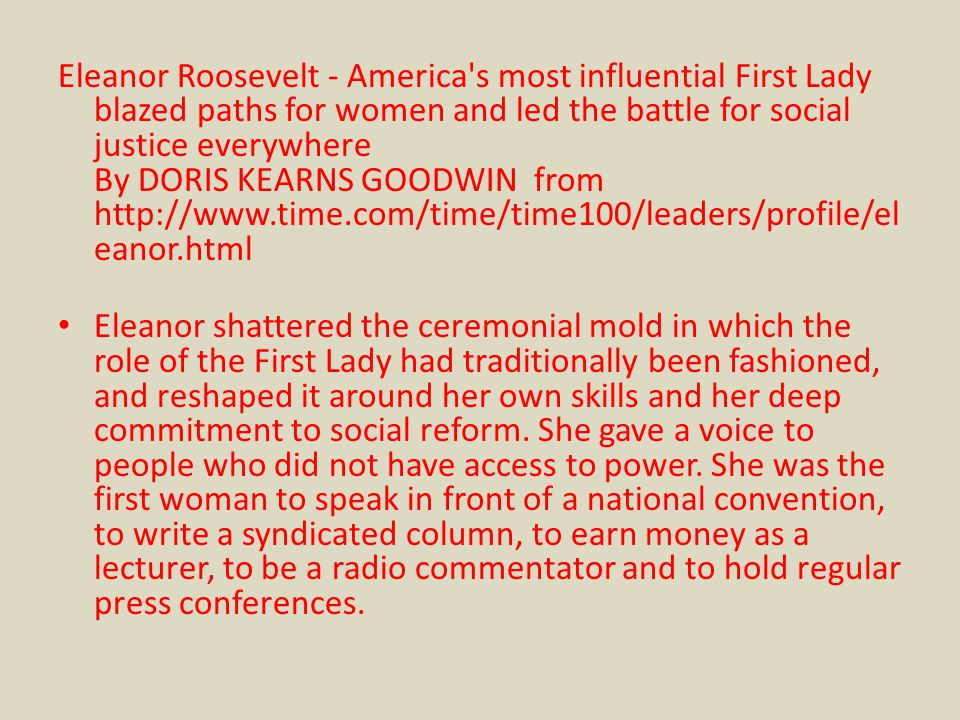 Eleanor Roosevelt - America s most influential First Lady blazed paths for women and led the battle for social justice everywhere By DORIS KEARNS GOODWIN from http://www.time.com/time/time100/leaders/profile/el eanor.html Eleanor shattered the ceremonial mold in which the role of the First Lady had traditionally been fashioned, and reshaped it around her own skills and her deep commitment to social reform.