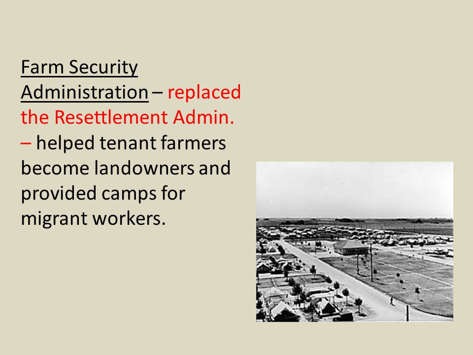 Farm Security Administration – replaced the Resettlement Admin. – helped tenant farmers become landowners and provided camps for migrant workers.