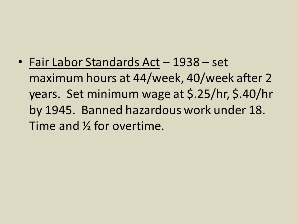 Fair Labor Standards Act – 1938 – set maximum hours at 44/week, 40/week after 2 years. Set minimum wage at $.25/hr, $.40/hr by 1945. Banned hazardous