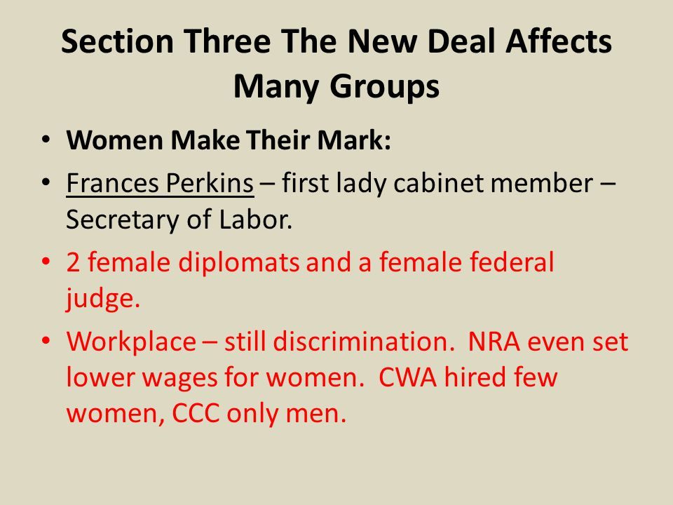 Section Three The New Deal Affects Many Groups Women Make Their Mark: Frances Perkins – first lady cabinet member – Secretary of Labor. 2 female diplo