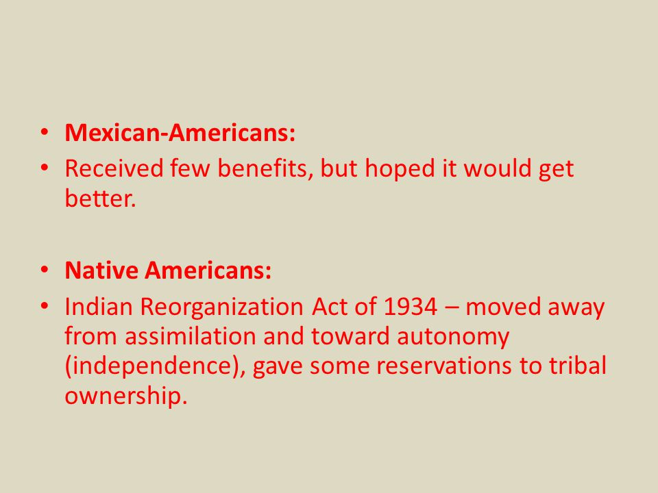 Mexican-Americans: Received few benefits, but hoped it would get better. Native Americans: Indian Reorganization Act of 1934 – moved away from assimil