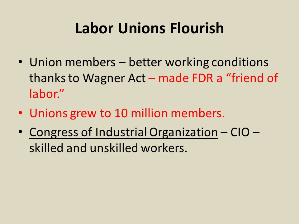 "Labor Unions Flourish Union members – better working conditions thanks to Wagner Act – made FDR a ""friend of labor."" Unions grew to 10 million members"