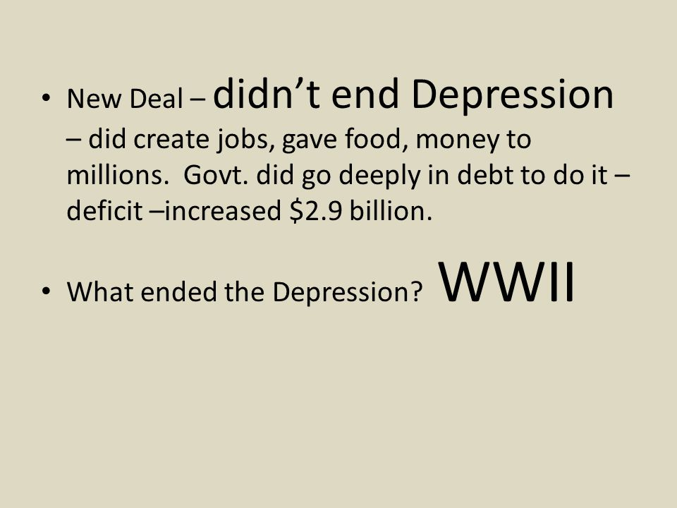 New Deal – didn't end Depression – did create jobs, gave food, money to millions.