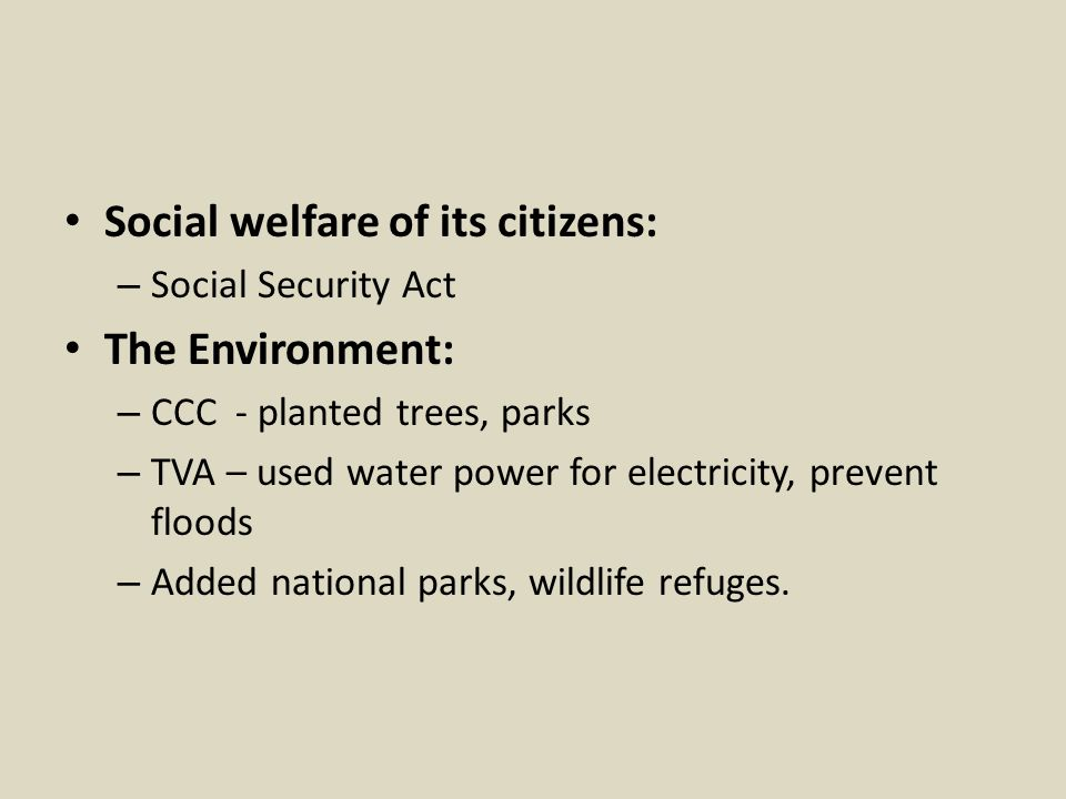 Social welfare of its citizens: – Social Security Act The Environment: – CCC - planted trees, parks – TVA – used water power for electricity, prevent