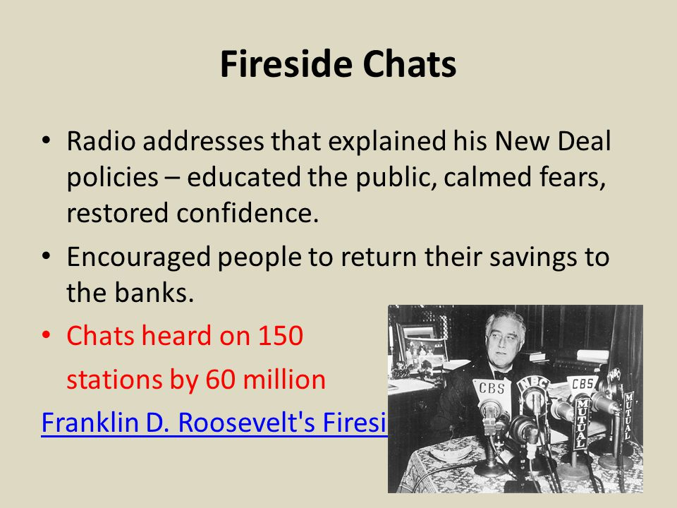 Fireside Chats Radio addresses that explained his New Deal policies – educated the public, calmed fears, restored confidence.