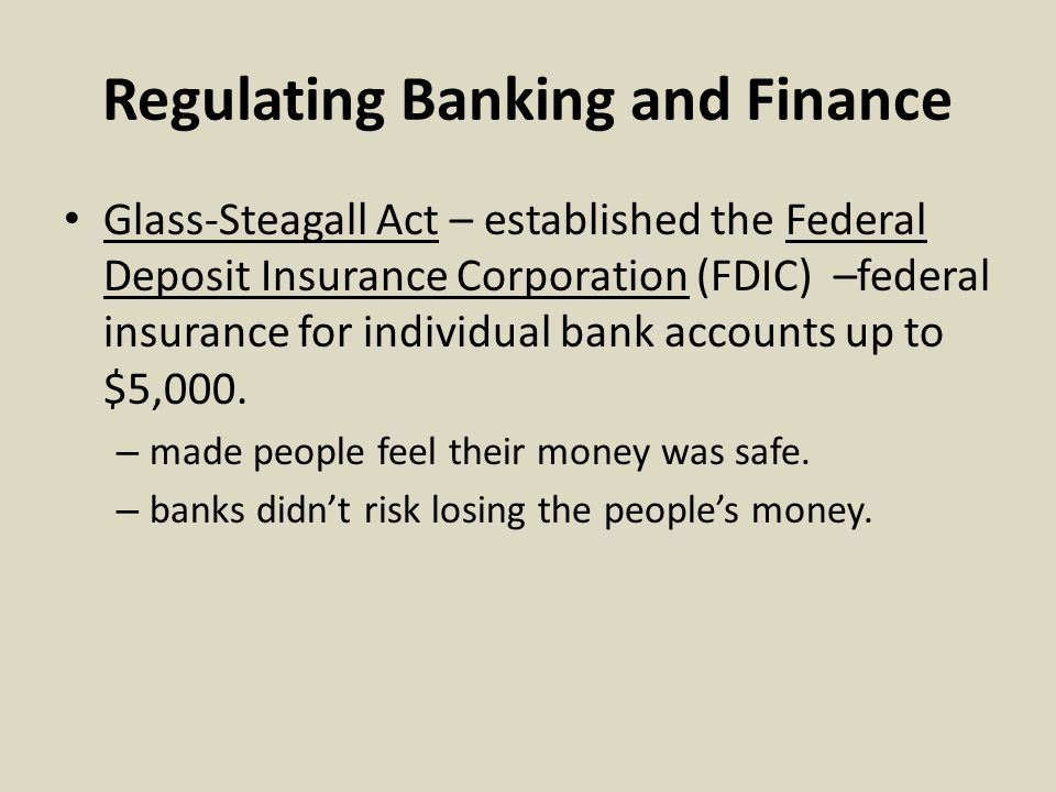 Regulating Banking and Finance Glass-Steagall Act – established the Federal Deposit Insurance Corporation (FDIC) –federal insurance for individual bank accounts up to $5,000.