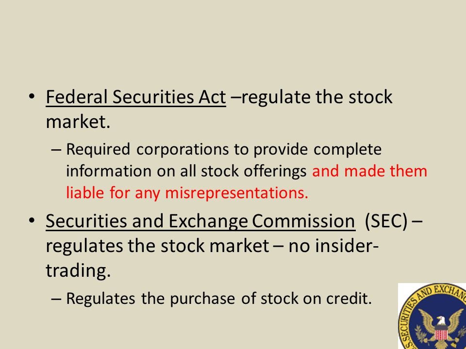 Federal Securities Act –regulate the stock market. – Required corporations to provide complete information on all stock offerings and made them liable