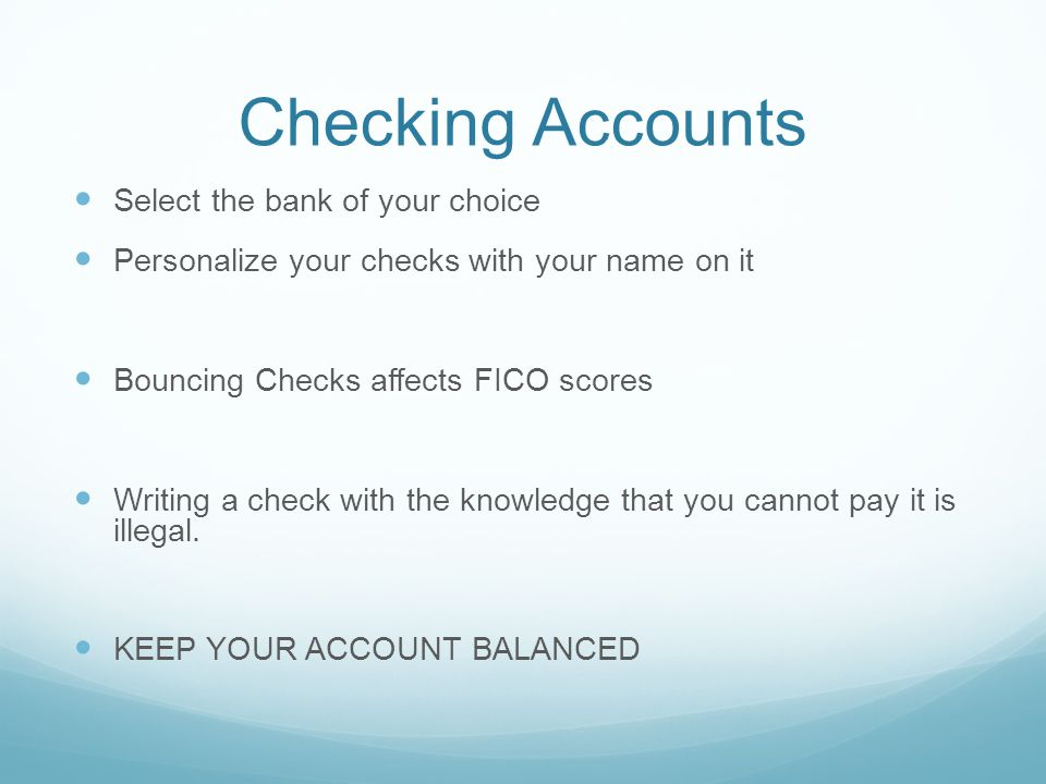 Checking Accounts Select the bank of your choice Personalize your checks with your name on it Bouncing Checks affects FICO scores Writing a check with the knowledge that you cannot pay it is illegal.