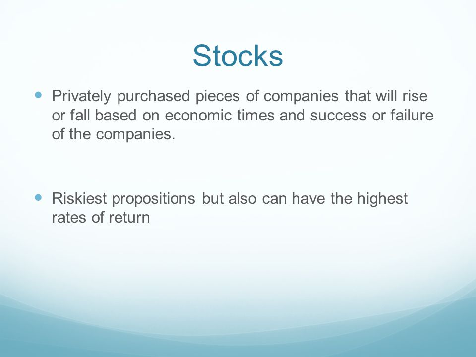 Stocks Privately purchased pieces of companies that will rise or fall based on economic times and success or failure of the companies.